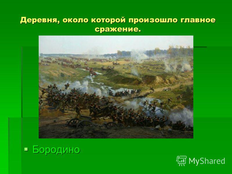 Деревня, около которой произошло главное сражение. Бородино Бородино