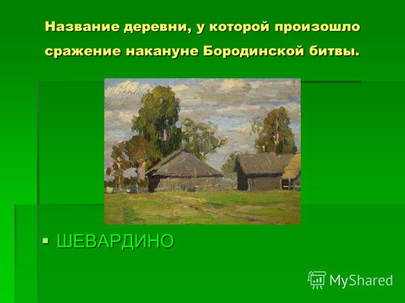 Название деревни, у которой произошло сражение накануне Бородинской битвы. ШЕВАРДИНО ШЕВАРДИНО