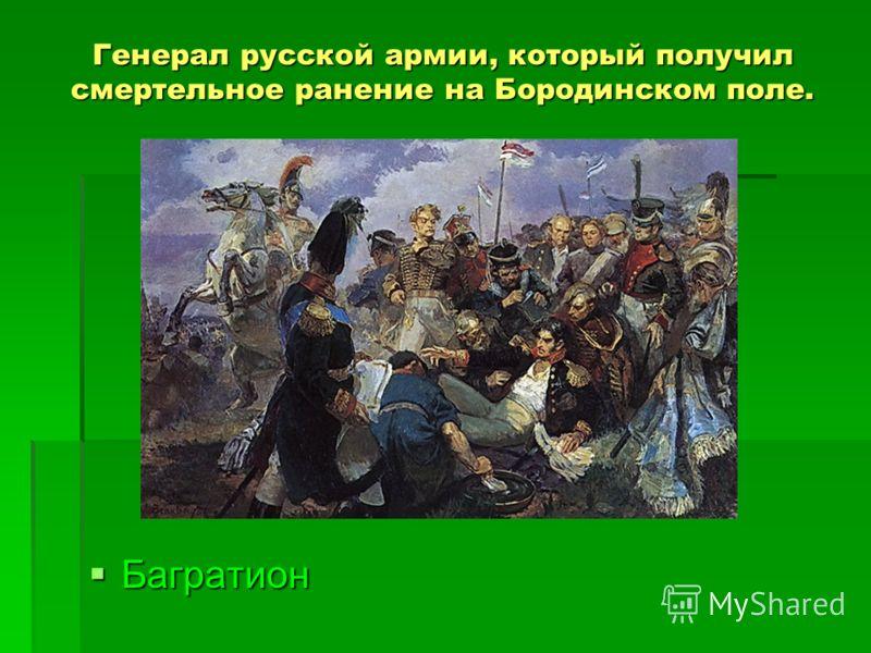 Генерал русской армии, который получил смертельное ранение на Бородинском поле. Багратион Багратион