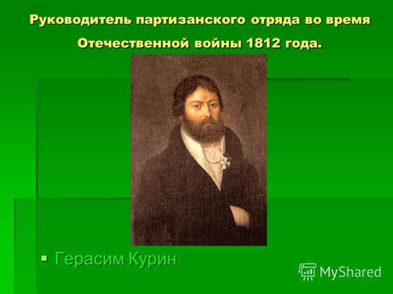 Руководитель партизанского отряда во время Отечественной войны 1812 года. Герасим Курин Герасим Курин