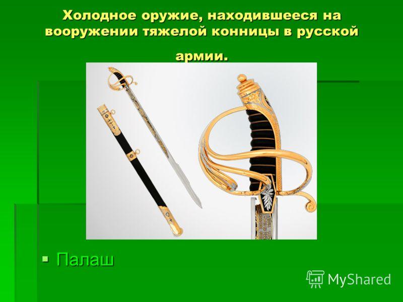 Холодное оружие, находившееся на вооружении тяжелой конницы в русской армии. Палаш Палаш