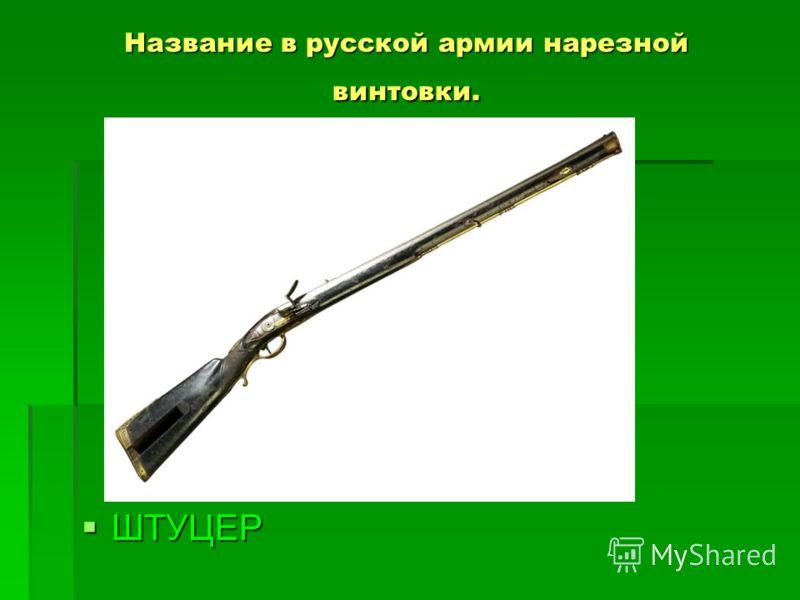 Название в русской армии нарезной винтовки. ШТУЦЕР ШТУЦЕР