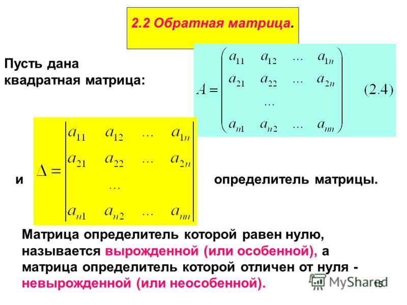 15 2.2 Обратная матрица. Пусть дана квадратная матрица: иопределитель матрицы. Матрица определитель которой равен нулю, называется вырожденной (или особенной), а матрица определитель которой отличен от нуля - невырожденной (или неособенной).