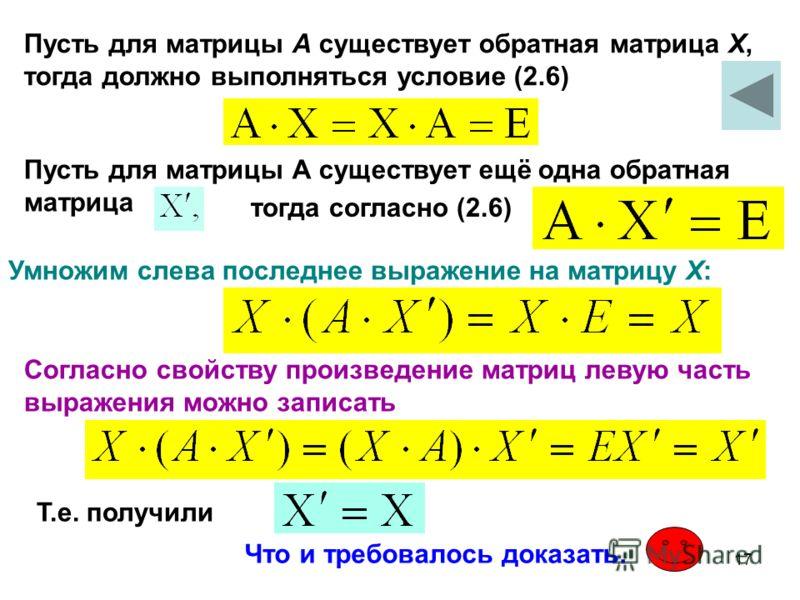17 Пусть для матрицы А существует обратная матрица Х, тогда должно выполняться условие (2.6) Пусть для матрицы А существует ещё одна обратная матрица тогда согласно (2.6) Умножим слева последнее выражение на матрицу Х: Согласно свойству произведение