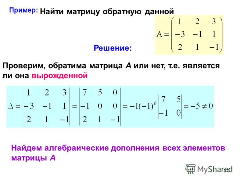 20 Пример: Найти матрицу обратную данной Решение: Проверим, обратима матрица А или нет, т.е. является ли она вырожденной Найдем алгебраические дополнения всех элементов матрицы А