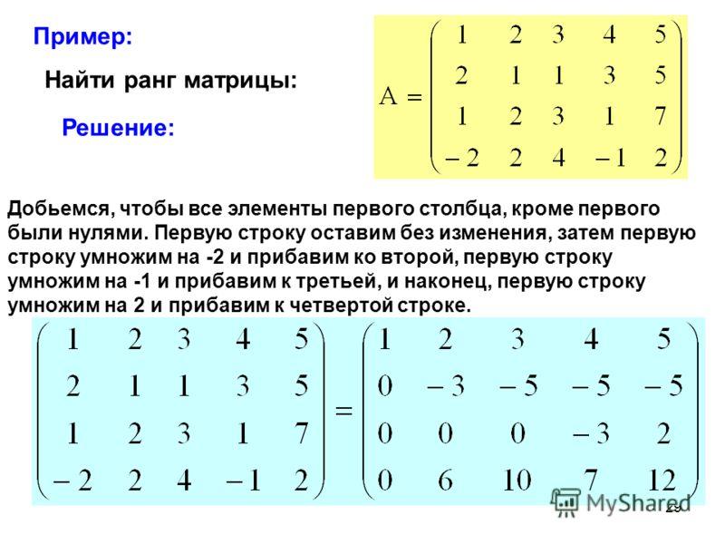 29 Пример: Найти ранг матрицы: Решение: Добьемся, чтобы все элементы первого столбца, кроме первого были нулями. Первую строку оставим без изменения, затем первую строку умножим на -2 и прибавим ко второй, первую строку умножим на -1 и прибавим к тре