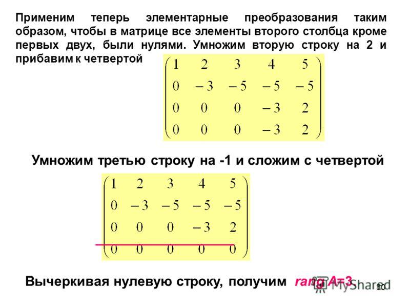 30 Умножим третью строку на -1 и сложим с четвертой Вычеркивая нулевую строку, получим rang A=3. Применим теперь элементарные преобразования таким образом, чтобы в матрице все элементы второго столбца кроме первых двух, были нулями. Умножим вторую ст
