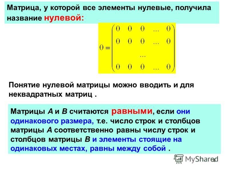 4 Матрица, у которой все элементы нулевые, получила название нулевой: Понятие нулевой матрицы можно вводить и для неквадратных матриц. Матрицы A и B считаются равными, если они одинакового размера, т.е. число строк и столбцов матрицы A соответственно