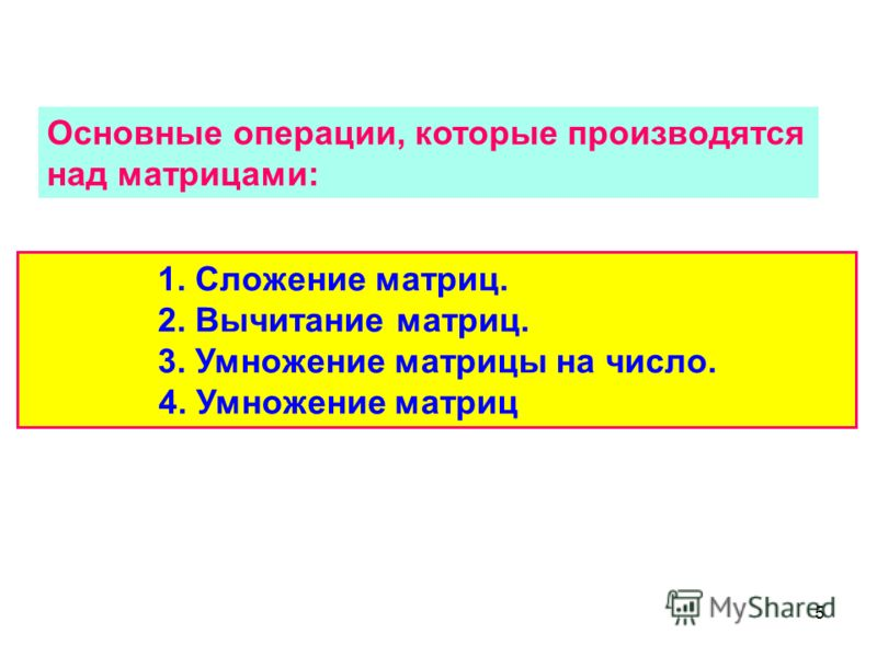5 Основные операции, которые производятся над матрицами: 1. Сложение матриц. 2. Вычитание матриц. 3. Умножение матрицы на число. 4. Умножение матриц