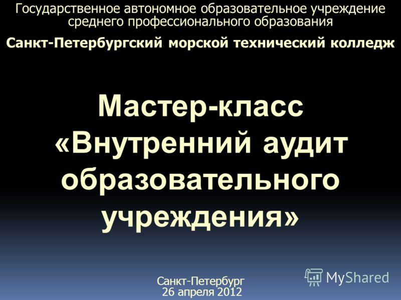 Государственное автономное образовательное учреждение среднего профессионального образования Санкт-Петербургский морской технический колледж Мастер-класс «Внутренний аудит образовательного учреждения» Санкт-Петербург 26 апреля 2012