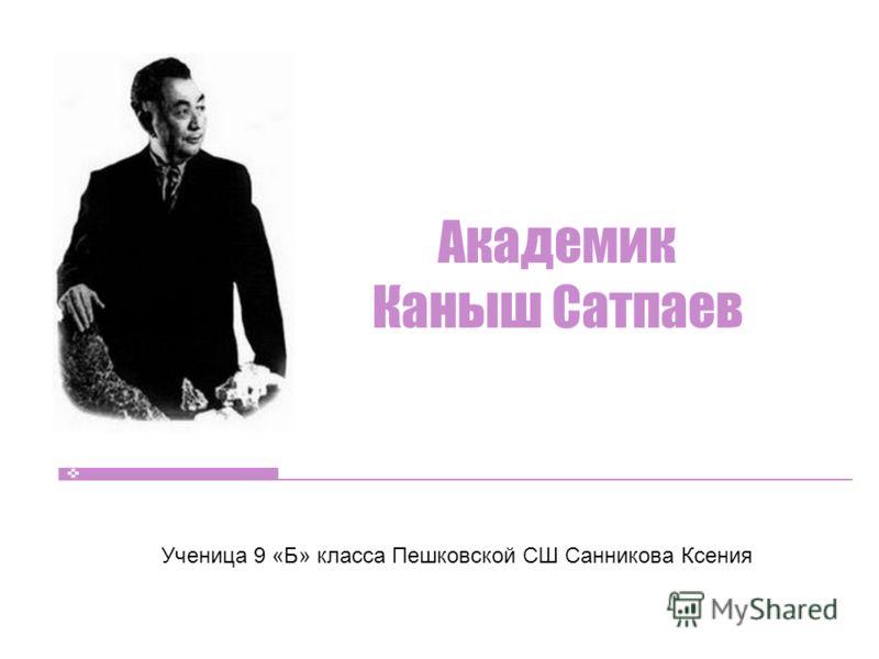Академик Каныш Сатпаев Ученица 9 «Б» класса Пешковской СШ Санникова Ксения