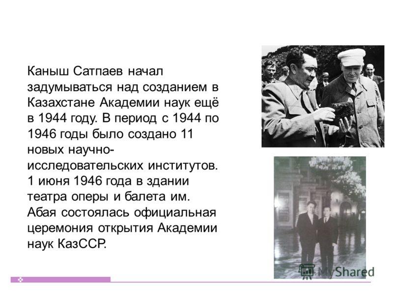 Каныш Сатпаев начал задумываться над созданием в Казахстане Академии наук ещё в 1944 году. В период с 1944 по 1946 годы было создано 11 новых научно- исследовательских институтов. 1 июня 1946 года в здании театра оперы и балета им. Абая состоялась оф