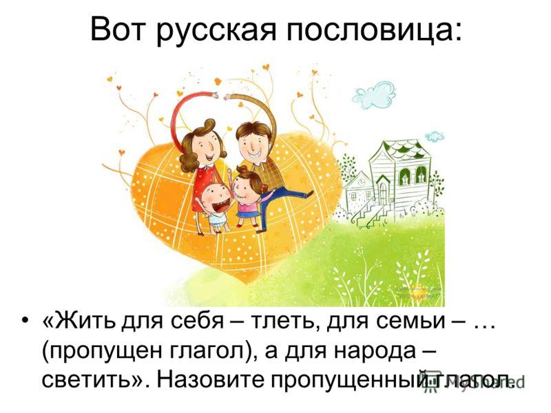 Вот русская пословица: «Жить для себя – тлеть, для семьи – … (пропущен глагол), а для народа – светить». Назовите пропущенный глагол.