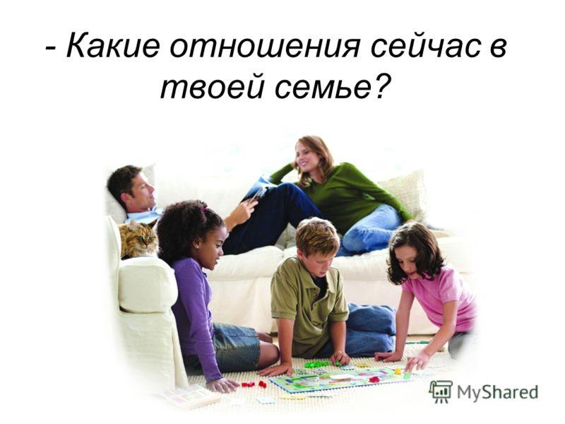 - Какие отношения сейчас в твоей семье?