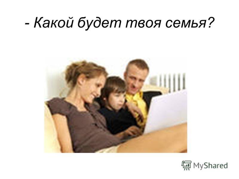 - Какой будет твоя семья?