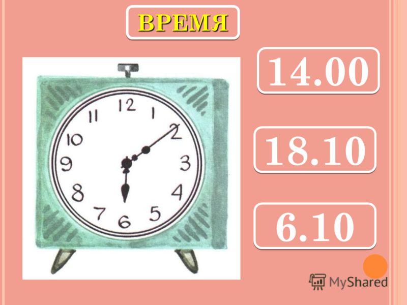 ВРЕМЯВРЕМЯ 14.00 18.10 6.10