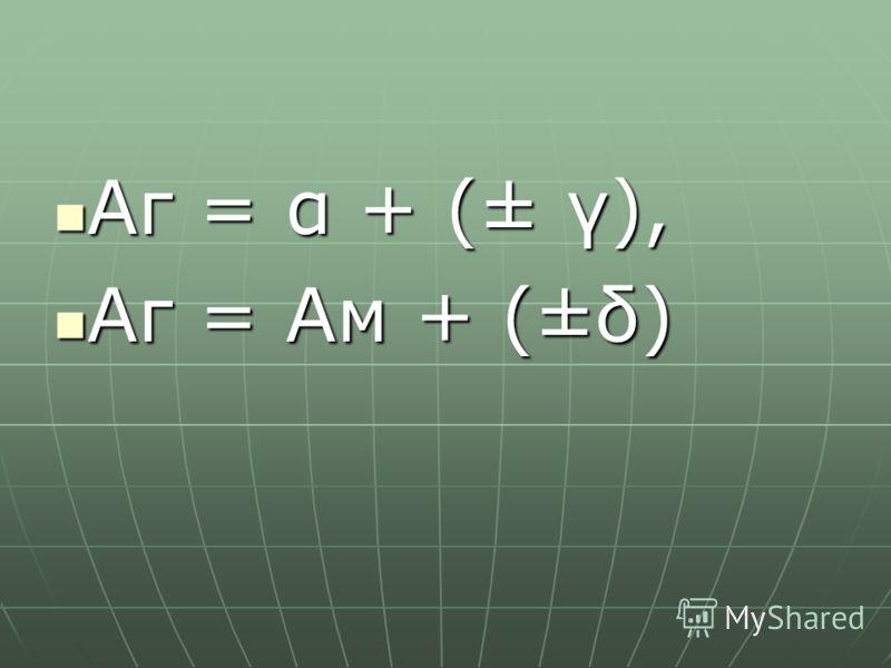 Аг = α + (± γ), Аг = α + (± γ), Аг = Ам + (±δ) Аг = Ам + (±δ)