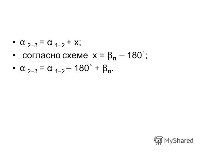 α 2–3 = α 1–2 + х; согласно схеме х = β л – 180˚; α 2–3 = α 1–2 – 180˚ + β л.