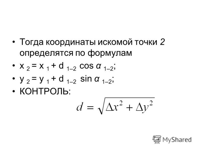 Тогда координаты искомой точки 2 определятся по формулам х 2 = х 1 + d 1–2 cos α 1–2 ; у 2 = у 1 + d 1–2 sin α 1–2 ; КОНТРОЛЬ: