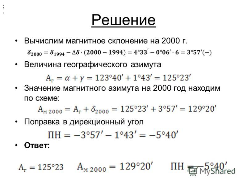 Решение Вычислим магнитное склонение на 2000 г. Величина географического азимута Значение магнитного азимута на 2000 год находим по схеме: Поправка в дирекционный угол Ответ: ;.