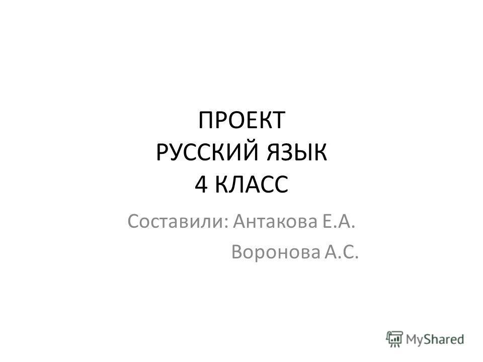 ПРОЕКТ РУССКИЙ ЯЗЫК 4 КЛАСС Составили: Антакова Е.А. Воронова А.С.