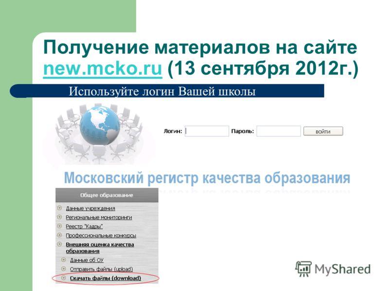 Получение материалов на сайте new.mcko.ru (13 сентября 2012г.) Используйте логин Вашей школы