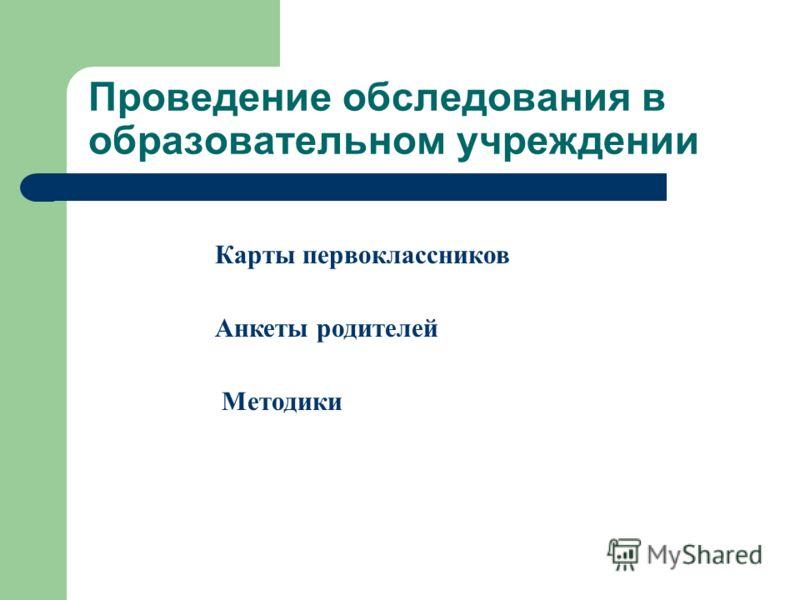 Проведение обследования в образовательном учреждении Карты первоклассников Анкеты родителей Методики