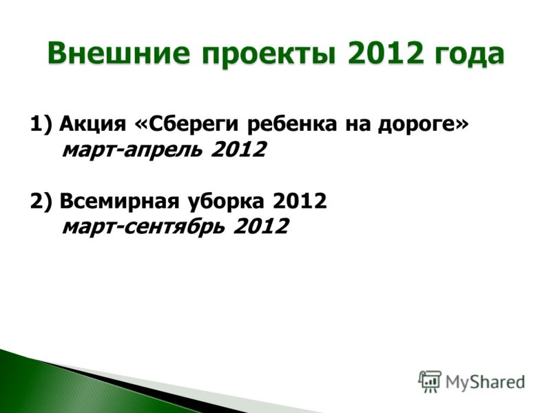 1) Акция «Сбереги ребенка на дороге» март-апрель 2012 2) Всемирная уборка 2012 март-сентябрь 2012