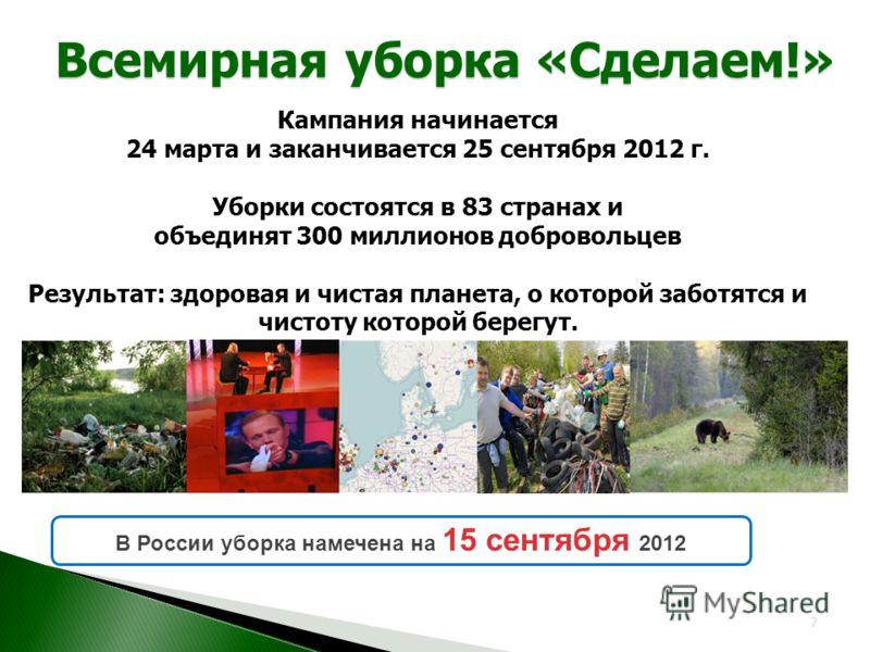 Всемирная уборка «Сделаем!» 7 Кампания начинается 24 марта и заканчивается 25 сентября 2012 г. Уборки состоятся в 83 странах и объединят 300 миллионов добровольцев Результат: здоровая и чистая планета, о которой заботятся и чистоту которой берегут. В
