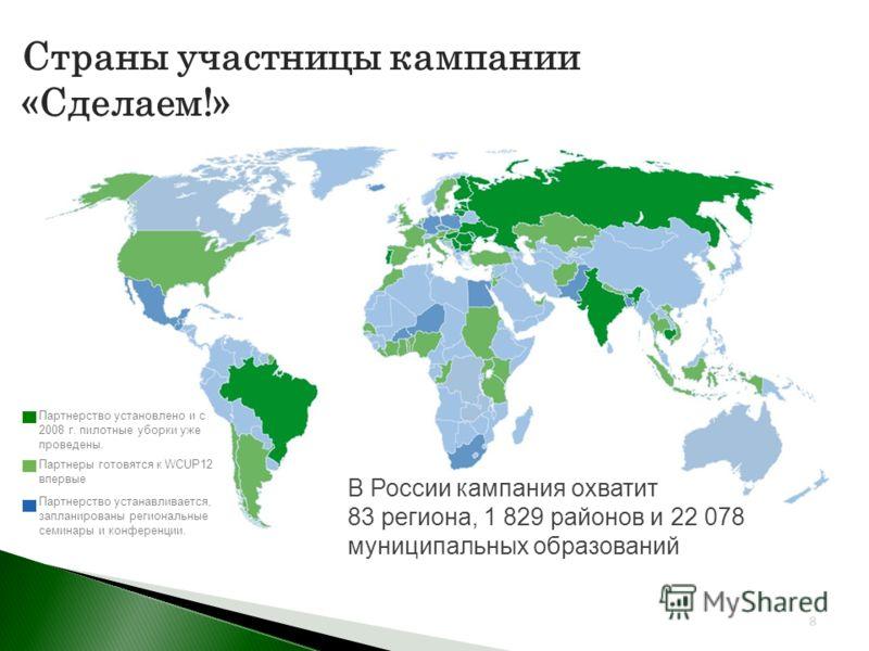 Страны участницы кампании «Сделаем!» 8 Партнеры готовятся к WCUP12 впервые Партнерство устанавливается, запланированы региональные семинары и конференции. Партнерство установлено и с 2008 г. пилотные уборки уже проведены. В России кампания охватит 83