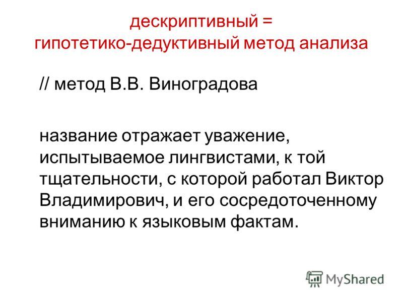 дескриптивный = гипотетико-дедуктивный метод анализа // метод В.В. Виноградова название отражает уважение, испытываемое лингвистами, к той тщательности, с которой работал Виктор Владимирович, и его сосредоточенному вниманию к языковым фактам.