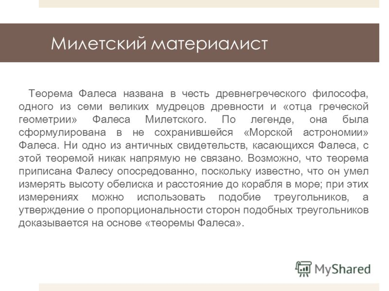 Милетский материалист Теорема Фалеса названа в честь древнегреческого философа, одного из семи великих мудрецов древности и «отца греческой геометрии» Фалеса Милетского. По легенде, она была сформулирована в не сохранившейся «Морской астрономии» Фале