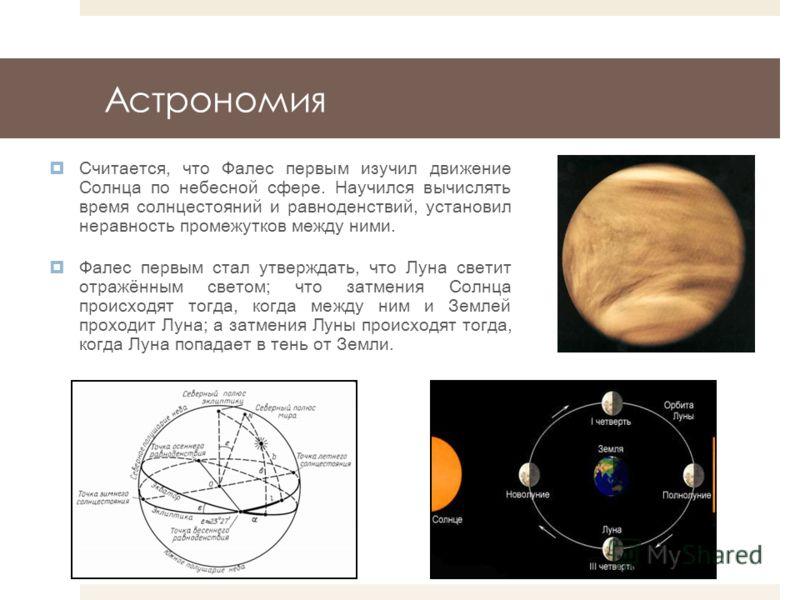 Астрономия Считается, что Фалес первым изучил движение Солнца по небесной сфере. Научился вычислять время солнцестояний и равноденствий, установил неравность промежутков между ними. Фалес первым стал утверждать, что Луна светит отражённым светом; что