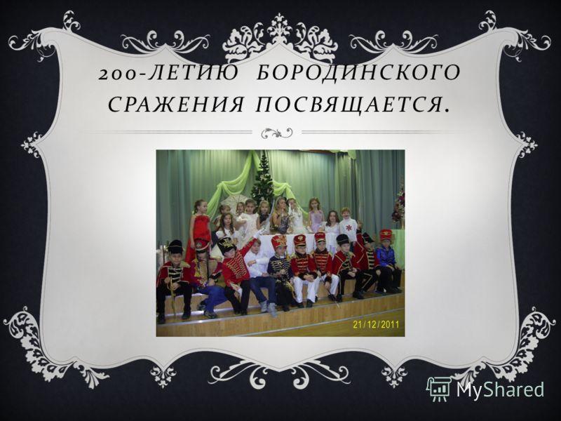 200- ЛЕТИЮ БОРОДИНСКОГО СРАЖЕНИЯ ПОСВЯЩАЕТСЯ.