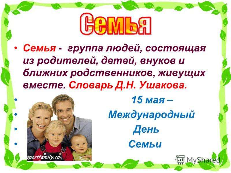 Семья - группа людей, состоящая из родителей, детей, внуков и ближних родственников, живущих вместе. Словарь Д.Н. Ушакова. 15 мая – Международный День Семьи