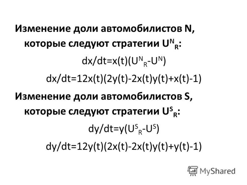 Изменение доли автомобилистов N, которые следуют стратегии U N R : dx/dt=x(t)(U N R -U N ) dx/dt=12x(t)(2y(t)-2x(t)y(t)+x(t)-1) Изменение доли автомобилистов S, которые следуют стратегии U S R : dy/dt=y(U S R -U S ) dy/dt=12y(t)(2x(t)-2x(t)y(t)+y(t)-
