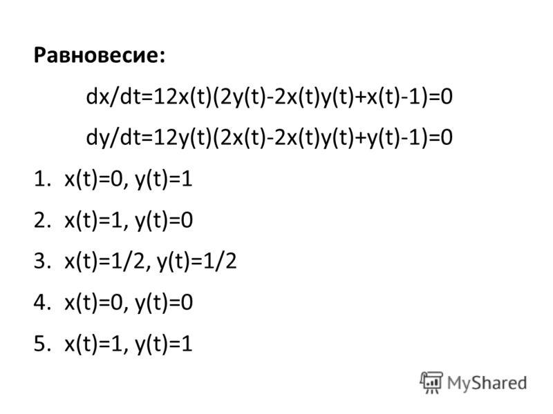 Равновесие: dx/dt=12x(t)(2y(t)-2x(t)y(t)+x(t)-1)=0 dy/dt=12y(t)(2x(t)-2x(t)y(t)+y(t)-1)=0 1.x(t)=0, y(t)=1 2.x(t)=1, y(t)=0 3.x(t)=1/2, y(t)=1/2 4.x(t)=0, y(t)=0 5.x(t)=1, y(t)=1