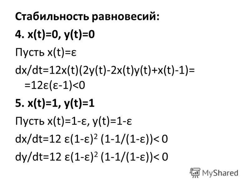 Стабильность равновесий: 4. x(t)=0, y(t)=0 Пусть x(t)=ε dx/dt=12x(t)(2y(t)-2x(t)y(t)+x(t)-1)= =12ε(ε-1)