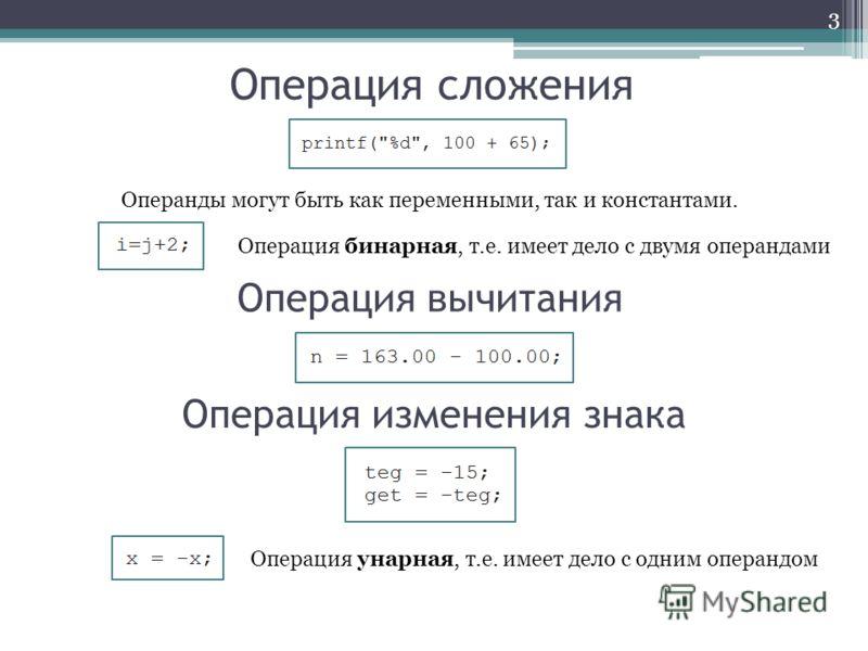 Операция сложения 3 Операнды могут быть как переменными, так и константами. Операция вычитания Операция изменения знака Операция бинарная, т.е. имеет дело с двумя операндами Операция унарная, т.е. имеет дело с одним операндом