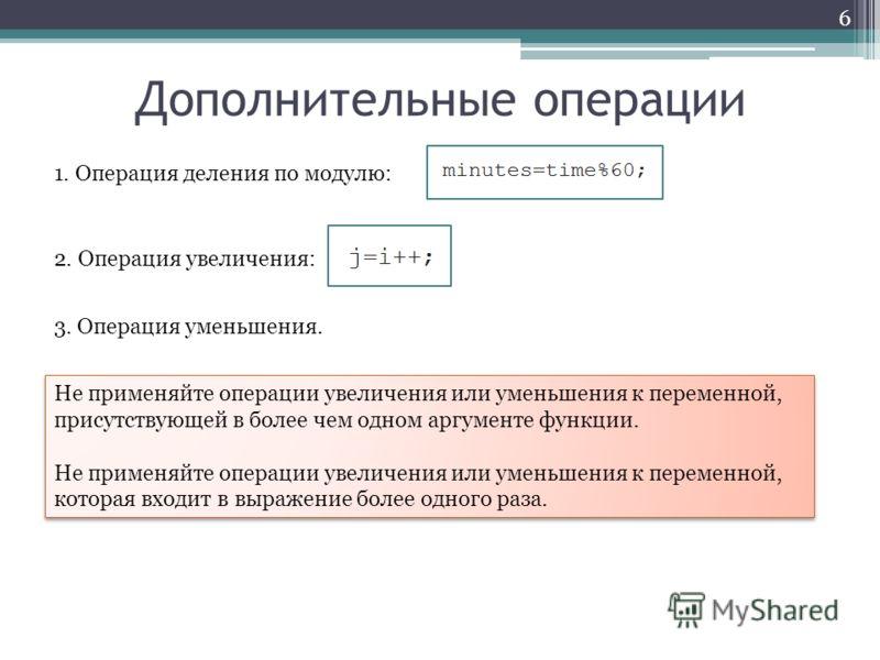 Дополнительные операции 6 1. Операция деления по модулю: 2. Операция увеличения: 3. Операция уменьшения. Не применяйте операции увеличения или уменьшения к переменной, присутствующей в более чем одном аргументе функции. Не применяйте операции увеличе