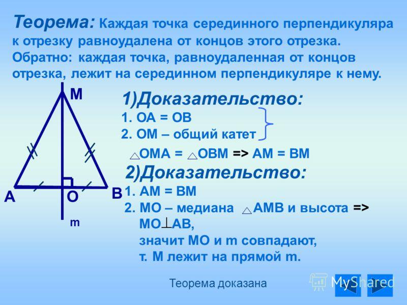 Теорема: Каждая точка серединного перпендикуляра к отрезку равноудалена от концов этого отрезка. Обратно: каждая точка, равноудаленная от концов отрезка, лежит на серединном перпендикуляре к нему. В АО М m 1)Доказательство: 1. 1.ОА = ОВ 2. 2.ОМ – общ