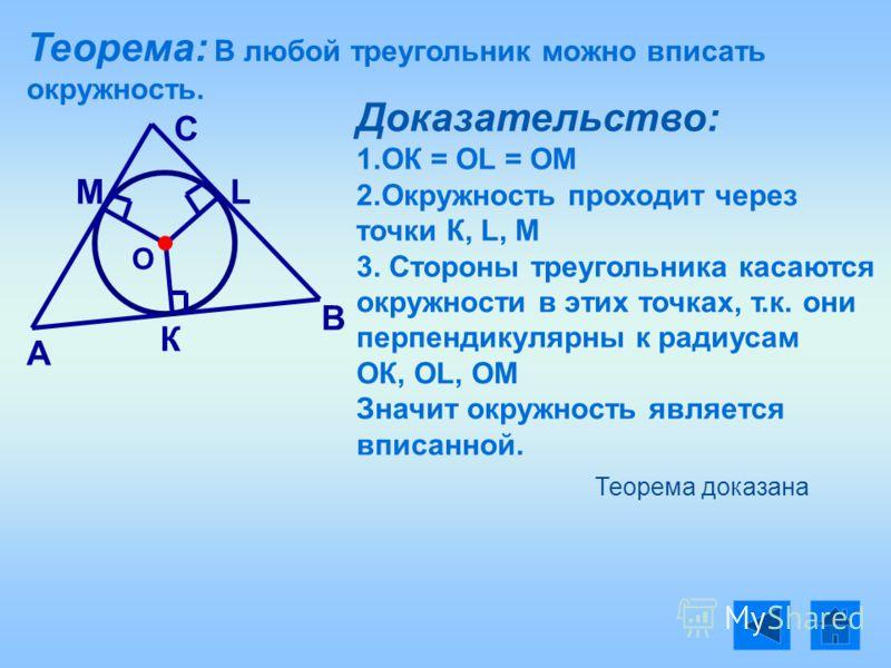 Теорема: В любой треугольник можно вписать окружность. О А В С К LМ Доказательство: 1.ОК = ОL = OM 2.Окружность проходит через точки К, L, М 3. Стороны треугольника касаются окружности в этих точках, т.к. они перпендикулярны к радиусам ОК, ОL, ОМ Зна