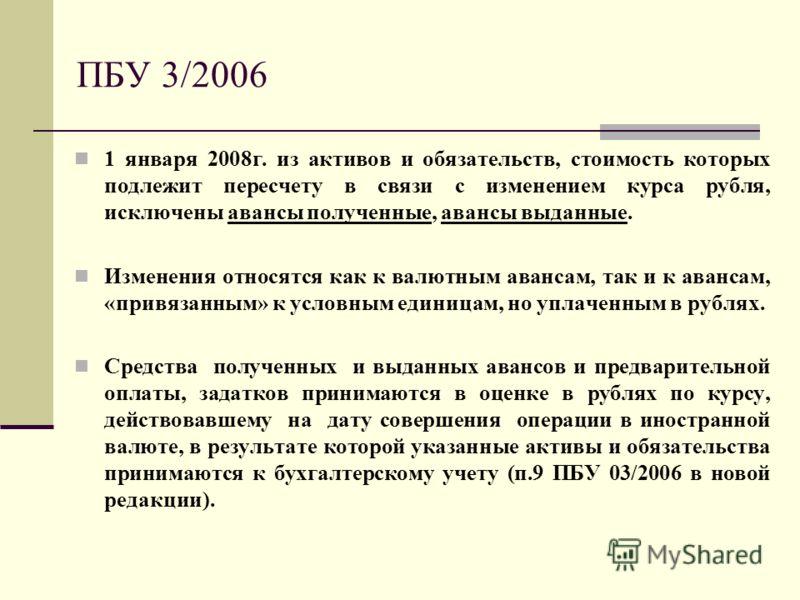ПБУ 3/2006 1 января 2008г. из активов и обязательств, стоимость которых подлежит пересчету в связи с изменением курса рубля, исключены авансы полученные, авансы выданные. Изменения относятся как к валютным авансам, так и к авансам, «привязанным» к ус