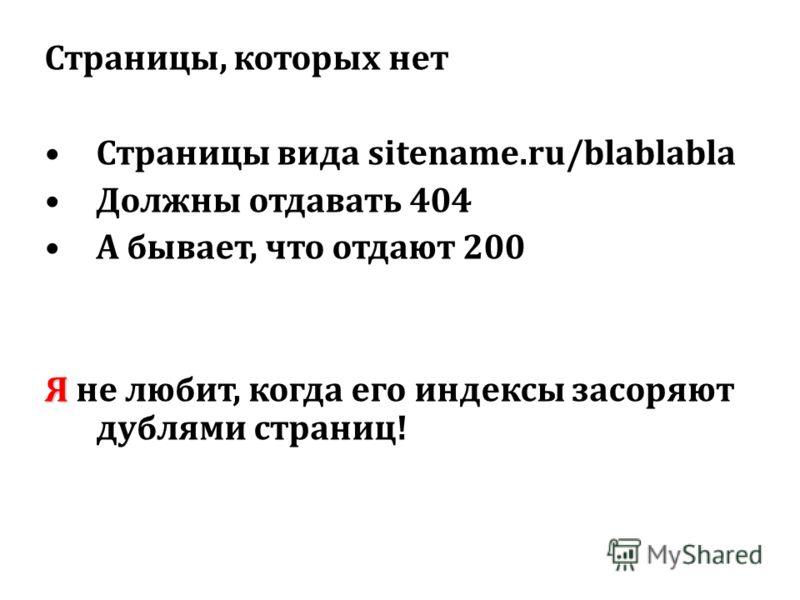 Страницы, которых нет Страницы вида sitename.ru/blablabla Должны отдавать 404 А бывает, что отдают 200 Я Я не любит, когда его индексы засоряют дублями страниц!
