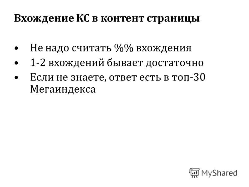 Вхождение КС в контент страницы Не надо считать % вхождения 1-2 вхождений бывает достаточно Если не знаете, ответ есть в топ-30 Мегаиндекса