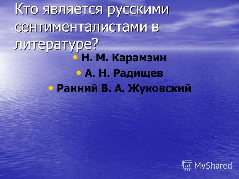 Кто является русскими сентименталистами в литературе? Н. М. Карамзин А. Н. Радищев Ранний В. А. Жуковский