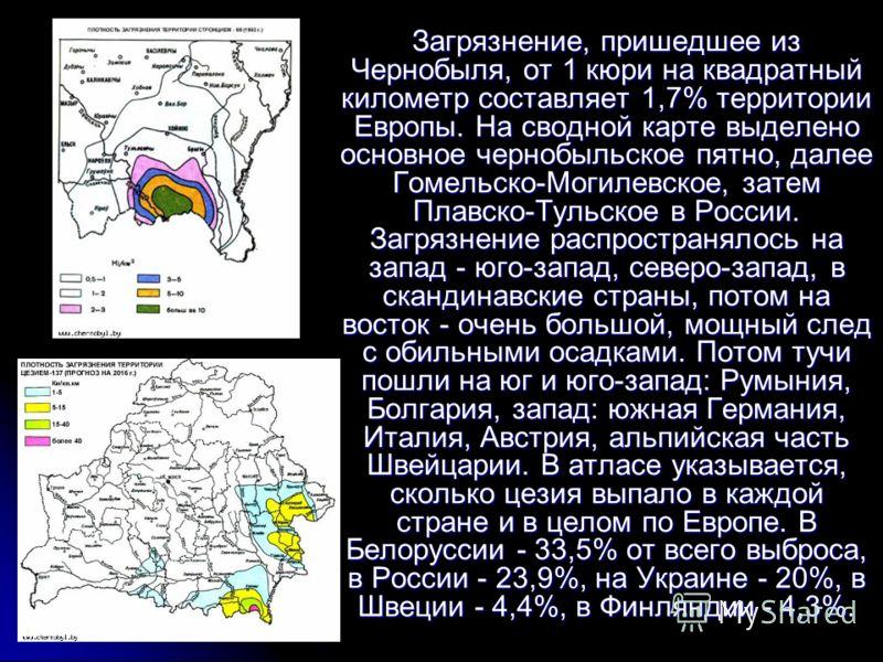 Загрязнение, пришедшее из Чернобыля, от 1 кюри на квадратный километр составляет 1,7% территории Европы. На сводной карте выделено основное чернобыльское пятно, далее Гомельско-Могилевское, затем Плавско-Тульское в России. Загрязнение распространялос