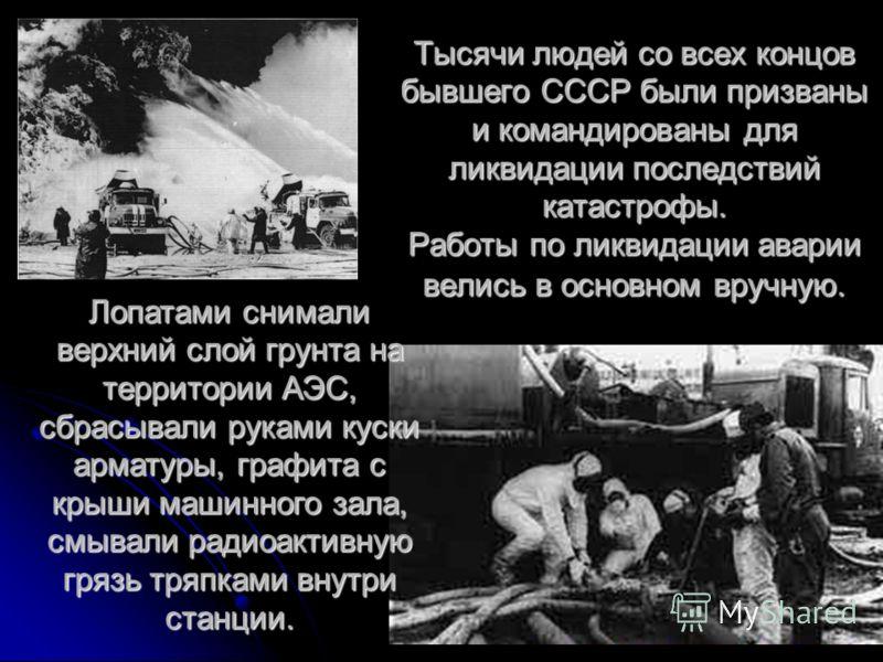 Тысячи людей со всех концов бывшего СССР были призваны и командированы для ликвидации последствий катастрофы. Работы по ликвидации аварии велись в основном вручную. Лопатами снимали верхний слой грунта на территории АЭС, сбрасывали руками куски армат