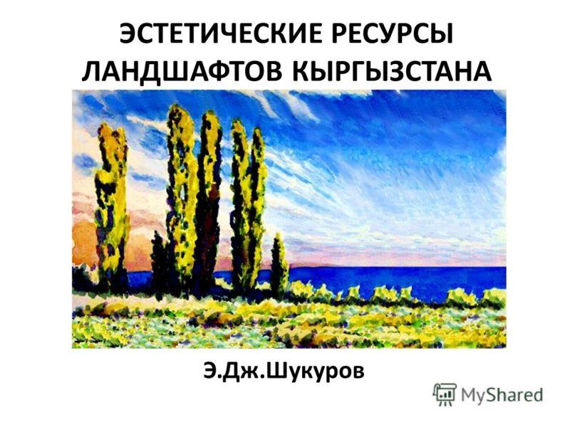 ЭСТЕТИЧЕСКИЕ РЕСУРСЫ ЛАНДШАФТОВ КЫРГЫЗСТАНА Э.Дж.Шукуров