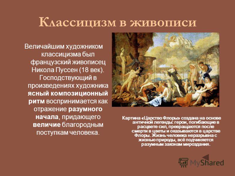 Классицизм в живописи Величайшим художником классицизма был французский живописец Никола Пуссен (18 век). Господствующий в произведениях художника ясный композиционный ритм воспринимается как отражение разумного начала, придающего величие благородным
